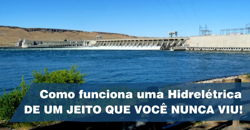Veja como funciona uma Hidrelétrica – de maneira simples e prática, como você nunca viu!