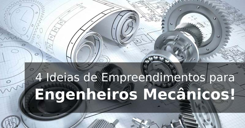 4 Ideias de Empreendimentos em Engenharia Mecânica